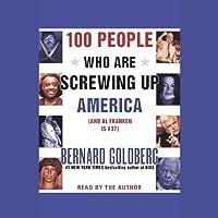 100 People Who Are Screwing Up America (And Al Franken is #37) (       ABRIDGED) by Bernard Goldberg Narrated by Bernard Goldberg