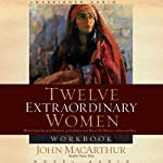 Twelve Extraordinary Women: How God Shaped Women of the Bible and What He Wants for You | John MacArthur