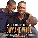 A Father First (       UNABRIDGED) by Dwayne Wade Narrated by Prentice Onayemi