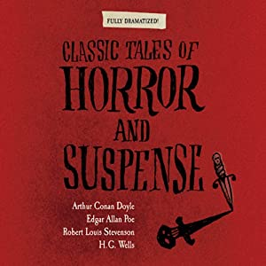 Classic Tales of Horror and Suspense (Dramatized) | [Arthur Conan Doyle, Edgar Allan Poe, Robert Louis Stevenson, H. G. Wells]