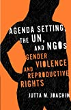 Agenda Setting, the UN, and NGOs: Gender Violence and Reproductive Rights (Advancing Human Rights series)
