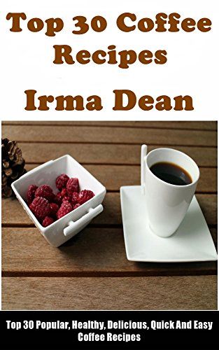Top 30 Popular, Delicious and Quick Coffee Recipes by Irma Dean