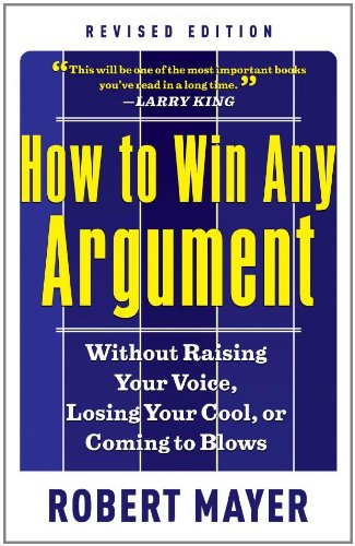 How To Win Any Argument: Without Raising Your Voice, Losing Your Cool, Or Coming To Blows