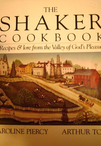 The Shaker Cookbook: Recipes and Lore From the Valley of God's Pleasure by Caroline B. Piercy, Arthur Tolve