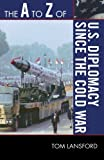 The A to Z of U S  Diplomacy since the Cold War (The A to Z Guide Series)