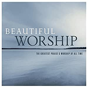 Beautiful Worship: The Greatest Praise & Worship of All Time
