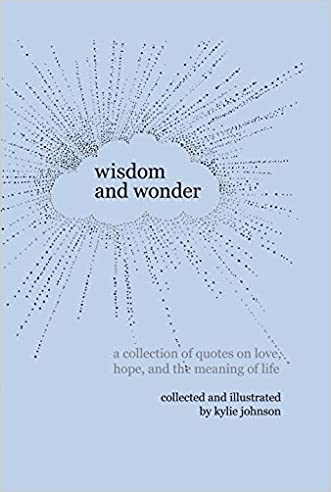 Wisdom and Wonder: A collection of quotes on love, hope, and the meaning of life written by Kylie Johnson