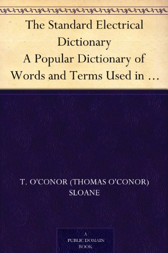 The Standard Electrical Dictionary A Popular Dictionary of Words and Terms Used in the Practice of Electrical Engineering