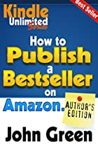 How To Publish A Best Seller On Amazon.com: Kindle Unlimited Author's Guide To Publishing A Book On Amazon (kindle Unlimited Exclusives