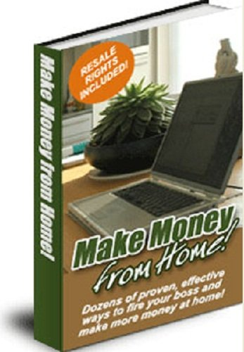 Make Money From Home: Dozens Of Proven And Effective Ways To Earn Cash From Home AAA+++