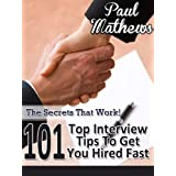101 Top Interview Tips To Get You Hired Fast - The Secrets That Work! ~ Paul Mathews