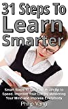 31 Steps to Learn Smarter: Smart Steps to Get Your Brain Up to Speed. Improve Your Life by Mastering Your Mind and Impress Everybody