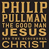 The Good Man Jesus and the Scoundrel Christ Philip Pullman