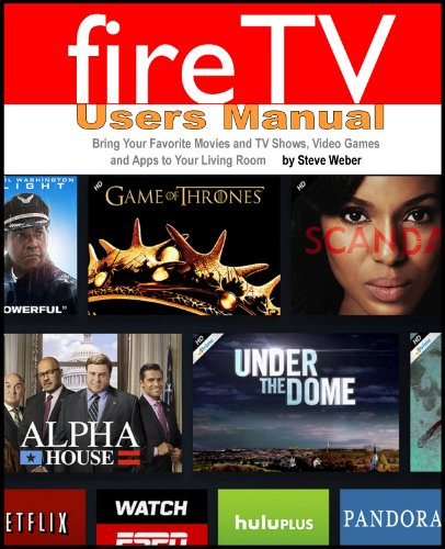 Steve Weber - Fire TV Users Manual: Bring Your Favorite Movies and TV Shows, Video Games and Apps To Your Living Room (English Edition)