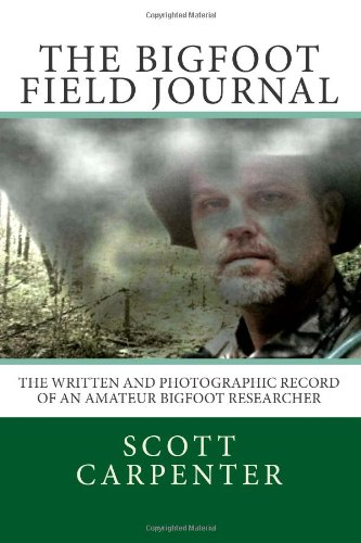 The Bigfoot Field Journal: The Written And Photographic Record Of An Amateur Bigfoot Researcher