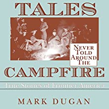 Tales Never Told Around the Campfire: True Stories of Frontier America (       UNABRIDGED) by Mark Dugan Narrated by Roy Lunel