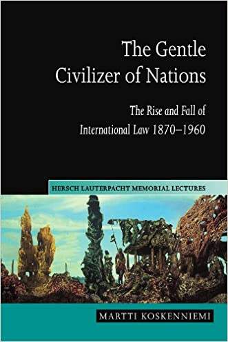 The Gentle Civilizer of Nations: The Rise and Fall of International Law 1870-1960 (Hersch Lauterpacht Memorial Lectures)