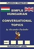 Hungarian-English, Simple Hungarian, Conversational Topics, Elementary Level (Hungarian-English, Simple Hungarian, Fluency Practice Book 1) (English Edition)