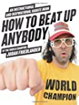 How To Beat Up Anybody: An Instructio...