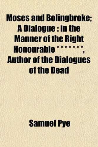 Moses and Bolingbroke; A Dialogue: in the Manner of the Right Honourable * * * * * * *, Author of the Dialogues of the Dead