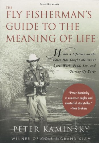 The Fly Fisherman's Guide to the Meaning of Life: What A Lifetime on the Water Has Taught Me About Love, Work, Food, Sex