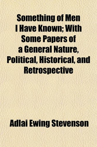 Something of Men I Have Known; With Some Papers of a General Nature, Political, Historical, and Retrospective