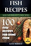 Fish Recipes: 100 Fish Recipes for Home Cook (100 Murray's Recipes) (Volume 4)