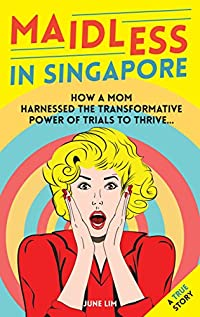 Maidless In Singapore: How A Mom Of Four Harnessed The Transformative Power Of Trial To Thrive..... A True Story. by JUNE LIM ebook deal