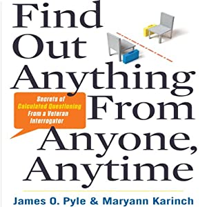 Find Out Anything from Anyone, Anytime: Secrets of Calculated Questioning from a Veteran Interrogator | [James Pyle, Maryann Karinch]
