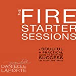 The Fire Starter Sessions: A Soulful + Practical Guide to Creating Success on Your Own Terms | Danielle LaPorte