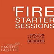 The Fire Starter Sessions: A Soulful + Practical Guide to Creating Success on Your Own Terms | [Danielle LaPorte]