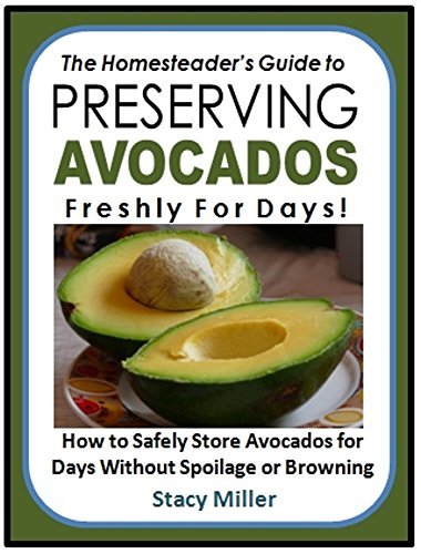 The Homesteader's Guide to Preserving Avocados Freshly for Days!: How to Safely Store Avocados for  Days Without Spoilage or Browning by Stacy Miller