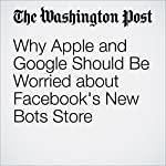 Why Apple and Google Should Be Worried about Facebook's New Bots Store | Elizabeth Dwoskin