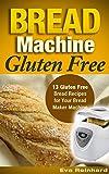 Bread Machine Gluten Free: 13 Gluten Free Bread Recipes for Your Bread Maker Machine (Celiac Disease, Gluten Intolerance, Baking)