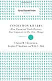 Innovation Killers: How Financial Tools Destroy Your Capacity to Do New Things (Harvard Business Review Classics) (1422136558) by Christensen, Clayton M.