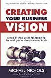 Michael Nichols Creating Your Business Vision: A Step-by-Step Guide for Designing the Work You've Always Wanted To Do