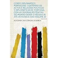 Corpo Diplomatico Portugues, Contendo Os Actos E Relacoes Politicas E Diplomaticas De Portugal Com as Diversas...