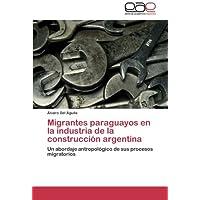 Migrantes paraguayos en la industria de la construcción argentina: Un abordaje antropológico de sus procesos migratorios...