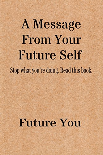 a-message-from-your-future-self-stop-what-you-are-doing-and-read-this-book-english-edition