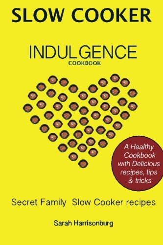 Slow Cooker Indulgence Cookbook: Easy, healthy and delicious Slow Cooker recipes by Sarah Harrisonburg