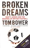 Broken Dreams: Vanity, Greed and the Souring of British Football (0743440331) by Bower, Tom