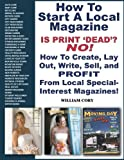 How To Start A Local Magazine ... Is Print 'Dead'? NO! How to Create, Lay Out, Write, Sell and PROFIT From Local Special-Interest Magazines