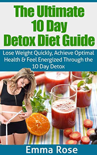 The 10 Day Detox Diet Guide: Lose Weight Quickly, Achieve Optimal Health & Feel Energized Through The 10 Day Detox: Detox Diet, Weight Loss, Detox Cleanse, Cleanse