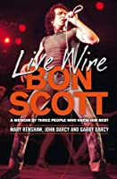 Live Wire: Bon Scott: A Memoir by Three People Who Knew Him Best