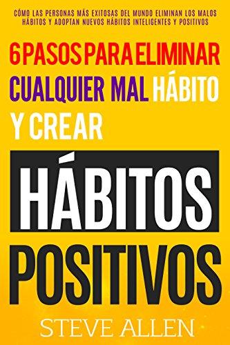 Superación personal: Los únicos 6 pasos que necesitarás para eliminar cualquier mal hábito y crear hábitos positivos: Cómo eliminar los malos hábitos y adoptar nuevos hábitos inteligentes