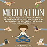 Meditation: The Ultimate Beginner's Guide for Meditation: How to Relieve Stress, Depression, and Fear to Achieve Inner Peace, Fulfillment, and Lasting Happiness | Lee Douglas