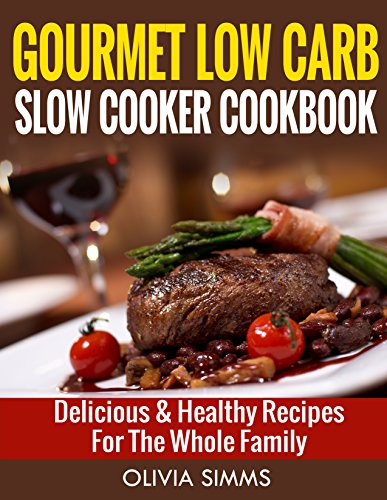 Gourmet Low Carb Slow Cooker CookBook  Delicious & Healthy Recipes For The Whole Family by Olivia Simms