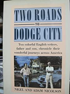Two Roads to Dodge City: Two Colorful English Writers, Father and Son, Chronicle Their Wonderful Journeys Across America Nigel Nicolson and Adam Nicolson