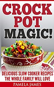 Crock Pot Magic!: Delicious Slow Cooker Recipes The Whole Family Will Love
