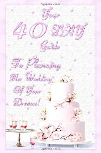 Your 40 Day Guide To Planning The Wedding Of Your Dreams: Your Ultimate Wedding Planning Guide And Wedding Planning Checklist That Will Make Sure You Plan The Perfect Weding In 40 Days Flat!